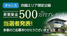 四国限定 新築資金500万円(税込)プレゼント